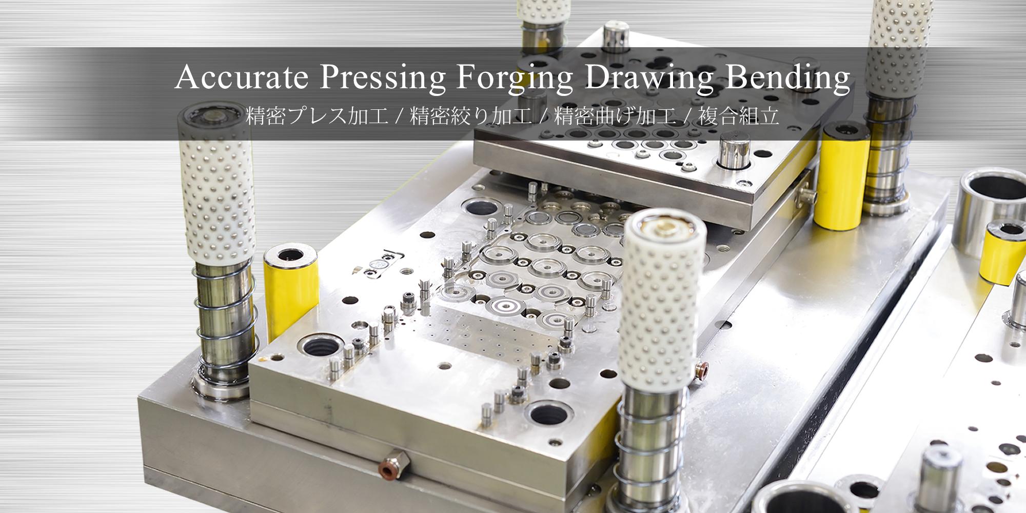 Accurate Pressing Forging Drawing Bending 精密プレス加工 / 精密鍛造加工 / 精密絞り加工 / 精密曲げ加工 / 複合組立
